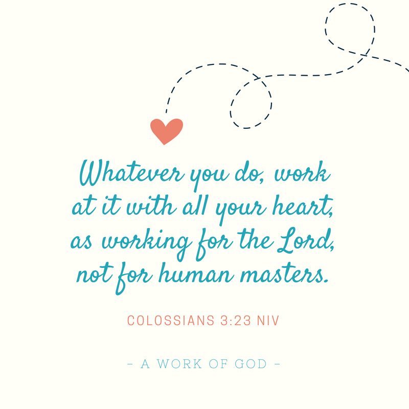 Whatever you do, work at it with all your heart, as working for the Lord, not for human masters,